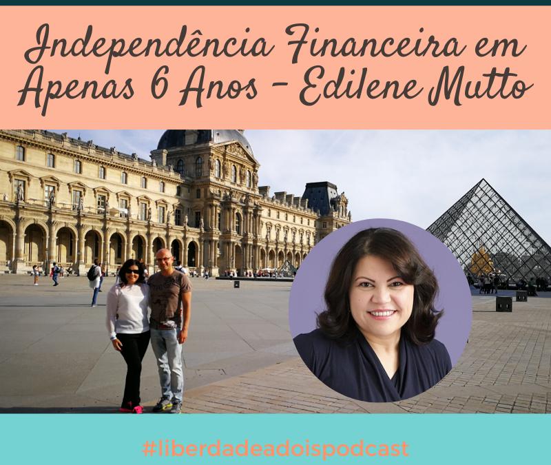 Independência Financeira Em Apenas 6 Anos com Edilene Mutto – Episódio #9