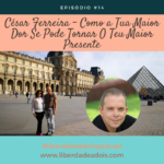 César Ferreira – Como a Tua Maior Dor Se Pode Tornar No Teu Maior Presente
